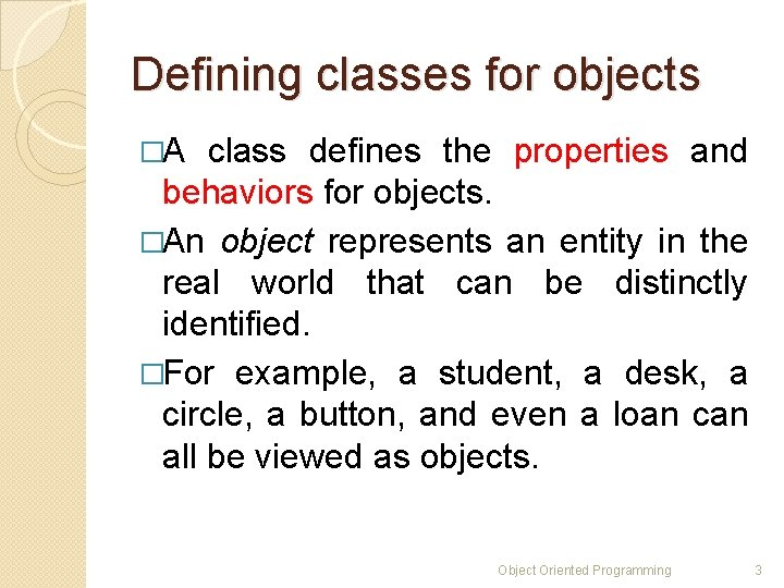 Defining classes for objects �A class defines the properties and behaviors for objects. �An