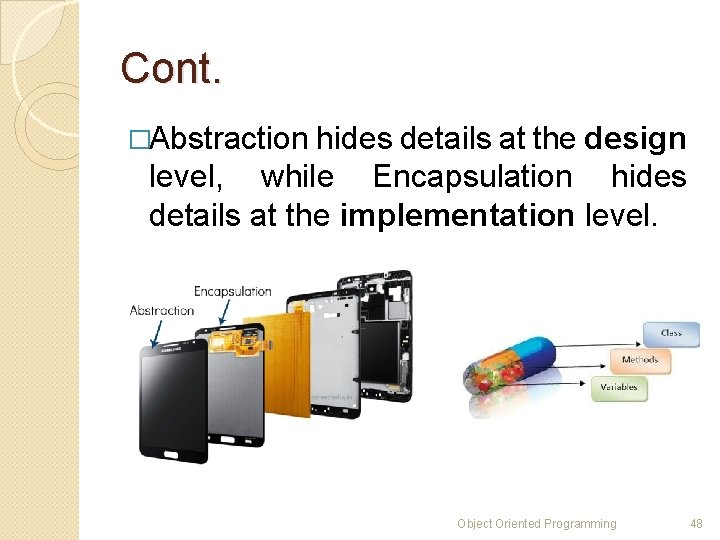 Cont. �Abstraction hides details at the design level, while Encapsulation hides details at the