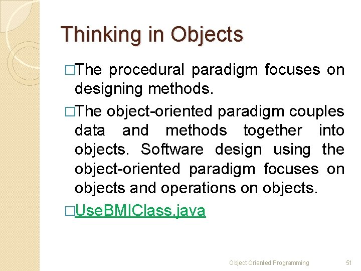 Thinking in Objects �The procedural paradigm focuses on designing methods. �The object-oriented paradigm couples