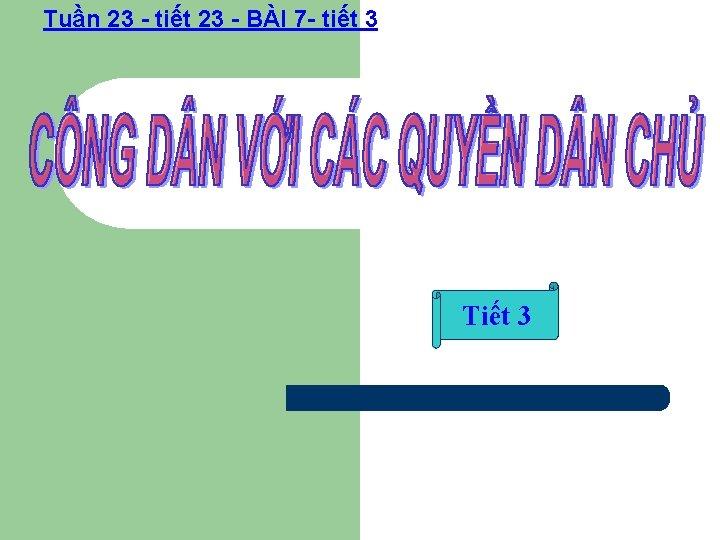 Tuần 23 - tiết 23 - BÀI 7 - tiết 3 Tiết 3