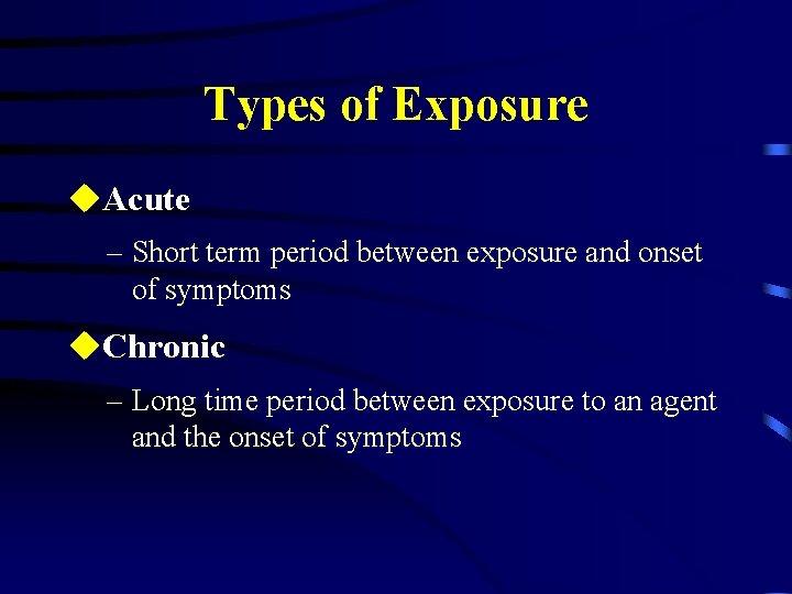 Types of Exposure u. Acute – Short term period between exposure and onset of