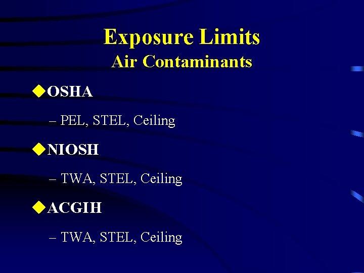 Exposure Limits Air Contaminants u. OSHA – PEL, STEL, Ceiling u. NIOSH – TWA,