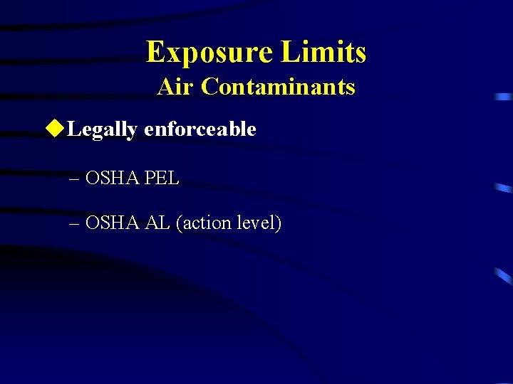 Exposure Limits Air Contaminants u. Legally enforceable – OSHA PEL – OSHA AL (action