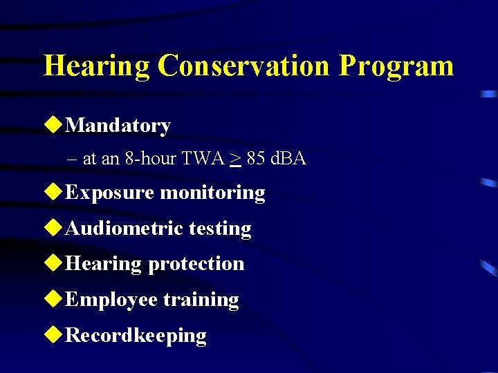Hearing Conservation Program u. Mandatory – at an 8 -hour TWA > 85 d.