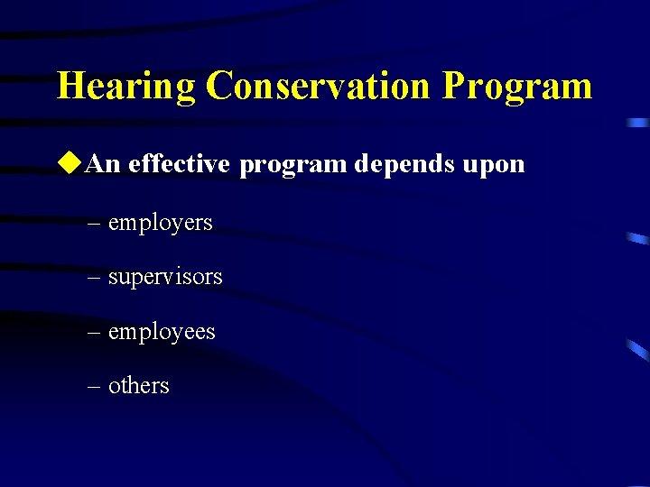 Hearing Conservation Program u. An effective program depends upon – employers – supervisors –