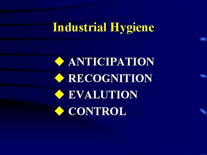 Industrial Hygiene u ANTICIPATION u RECOGNITION u EVALUTION u CONTROL