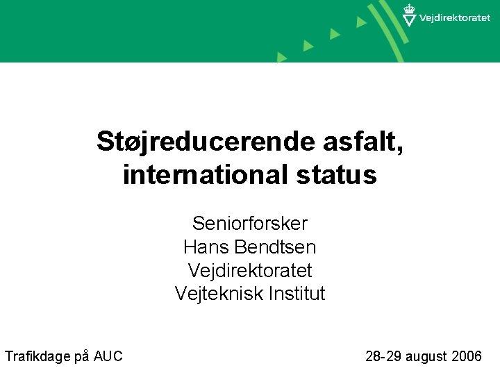 Støjreducerende asfalt, international status Seniorforsker Hans Bendtsen Vejdirektoratet Vejteknisk Institut Trafikdage på AUC 28