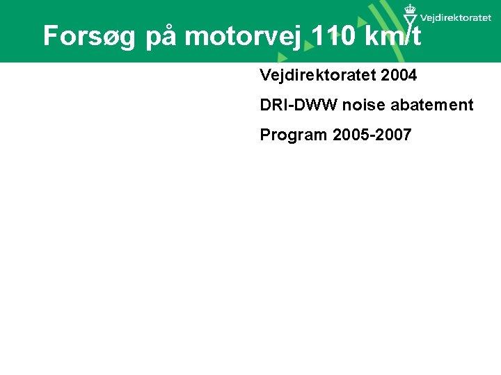 Forsøg på motorvej 110 km/t Vejdirektoratet 2004 DRI-DWW noise abatement Program 2005 -2007 M