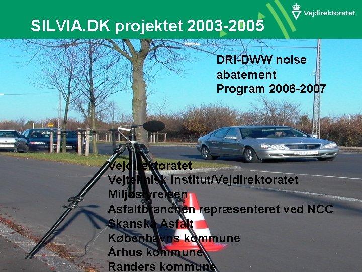 SILVIA. DK projektet 2003 -2005 DRI-DWW noise abatement Program 2006 -2007 Vejdirektoratet Vejteknisk Institut/Vejdirektoratet