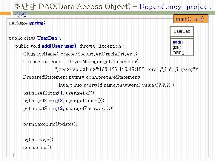 초난감 DAO(Data Access Object) – Dependency project 생성 main() 포함 package spring; User. Dao