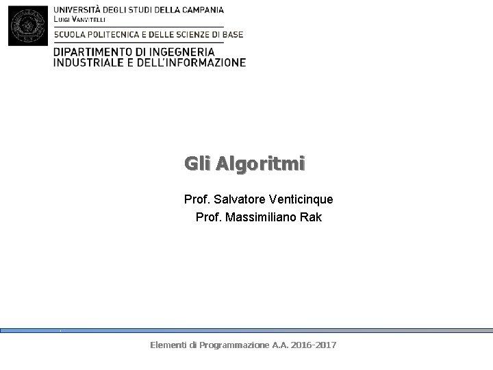Gli Algoritmi Prof. Salvatore Venticinque Prof. Massimiliano Rak Elementi di Programmazione A. A. 2016