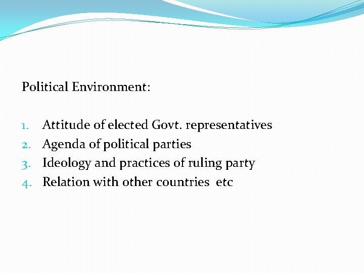 Political Environment: 1. 2. 3. 4. Attitude of elected Govt. representatives Agenda of political