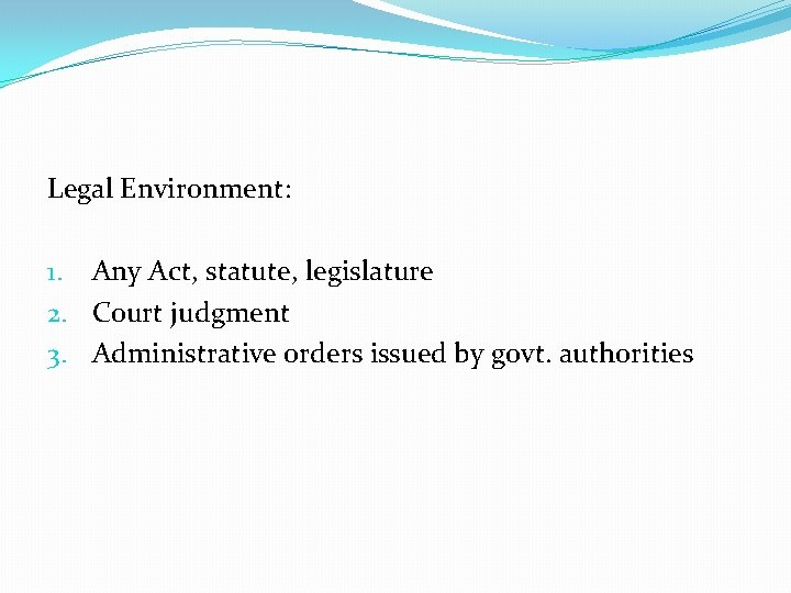 Legal Environment: 1. Any Act, statute, legislature 2. Court judgment 3. Administrative orders issued