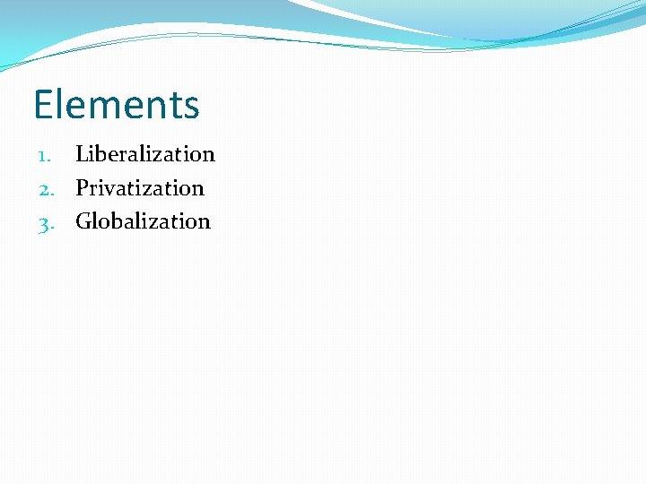 Elements 1. Liberalization 2. Privatization 3. Globalization