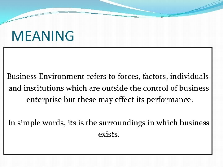MEANING Business Environment refers to forces, factors, individuals and institutions which are outside the