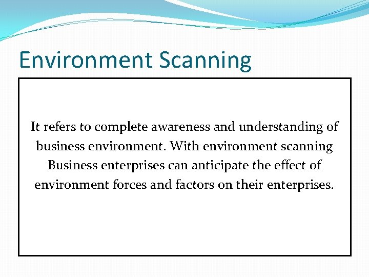 Environment Scanning It refers to complete awareness and understanding of business environment. With environment