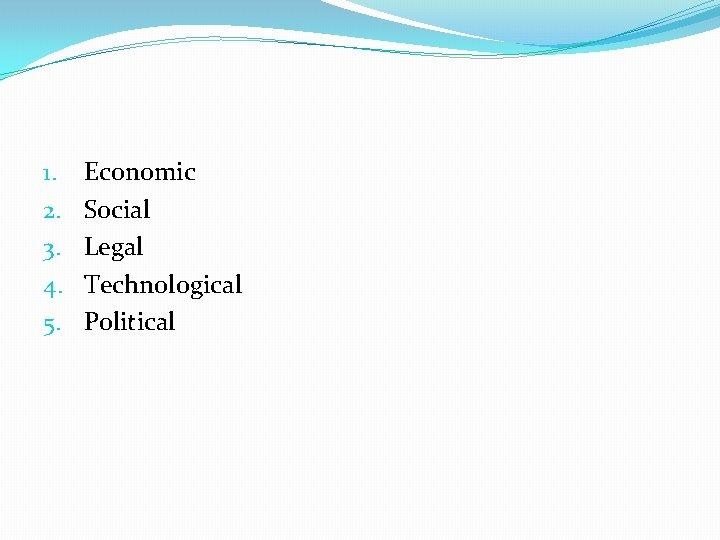 1. 2. 3. 4. 5. Economic Social Legal Technological Political