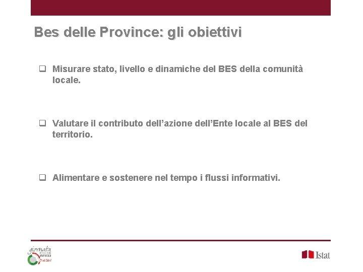 Bes delle Province: gli obiettivi q Misurare stato, livello e dinamiche del BES della