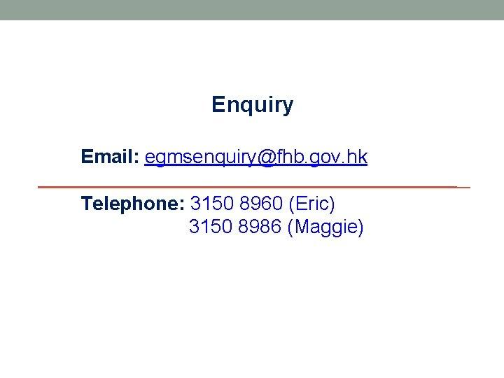 Enquiry Email: egmsenquiry@fhb. gov. hk Telephone: 3150 8960 (Eric) 3150 8986 (Maggie)