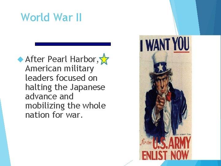 World War II After Pearl Harbor, American military leaders focused on halting the Japanese