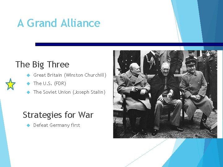 A Grand Alliance The Big Three Great Britain (Winston Churchill) The U. S. (FDR)