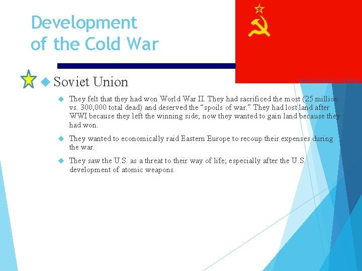 Development of the Cold War Soviet Union They felt that they had won World