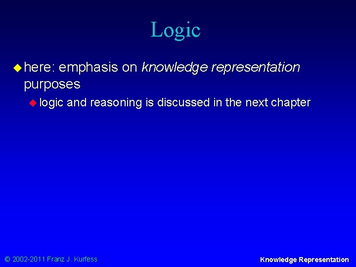 Logic u here: emphasis on knowledge representation purposes u logic and reasoning is discussed