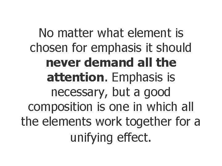No matter what element is chosen for emphasis it should never demand all the