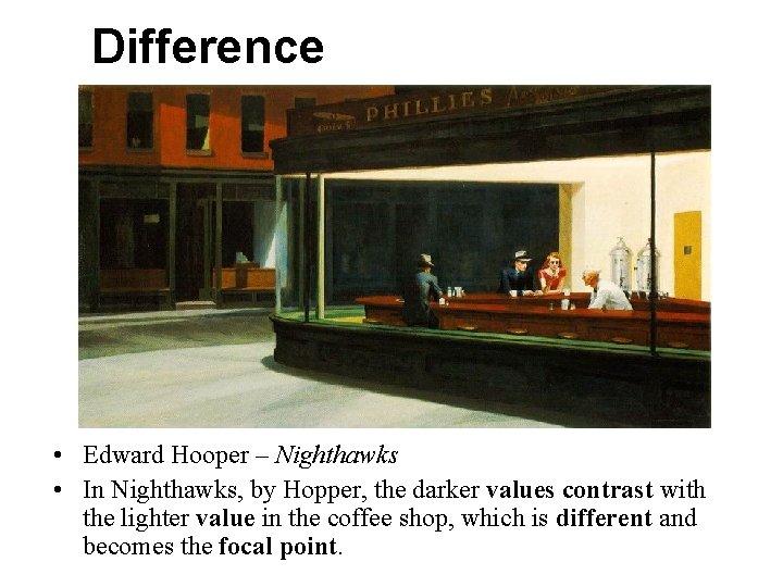 Difference • Edward Hooper – Nighthawks • In Nighthawks, by Hopper, the darker values