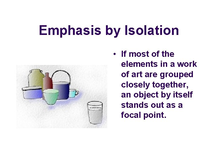 Emphasis by Isolation • If most of the elements in a work of art