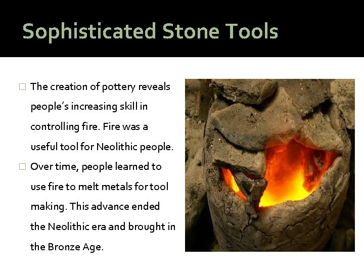 Sophisticated Stone Tools � The creation of pottery reveals people's increasing skill in controlling
