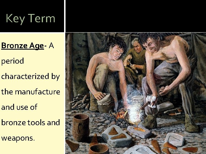 Key Term Bronze Age- A period characterized by the manufacture and use of bronze