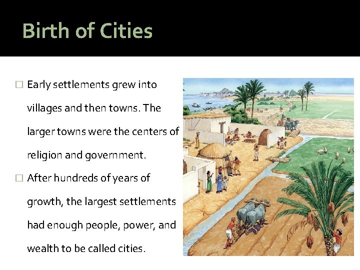 Birth of Cities � Early settlements grew into villages and then towns. The larger