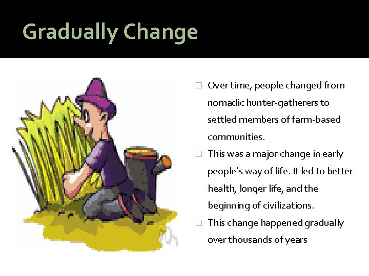 Gradually Change � Over time, people changed from nomadic hunter-gatherers to settled members of