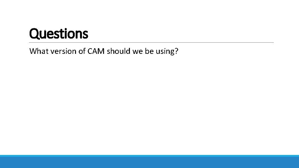 Questions What version of CAM should we be using?
