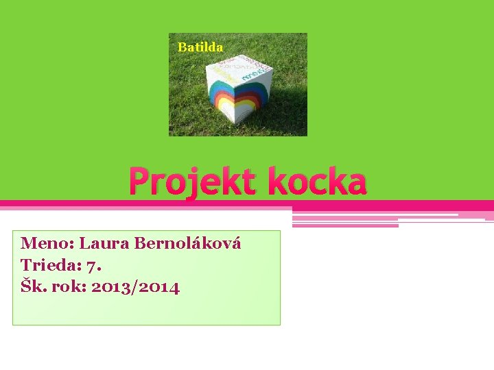 Batilda Projekt kocka Meno: Laura Bernoláková Trieda: 7. Šk. rok: 2013/2014