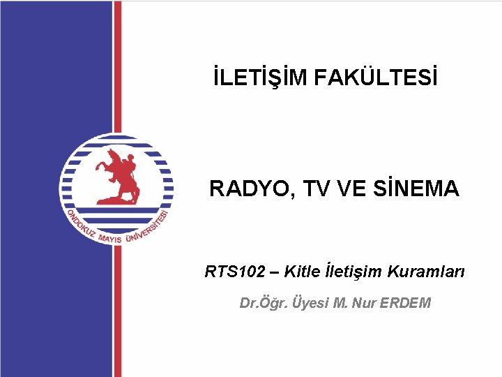 İLETİŞİM FAKÜLTESİ RADYO, TV VE SİNEMA RTS 102 – Kitle İletişim Kuramları Dr. Öğr.