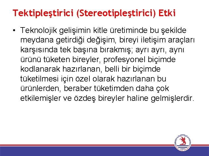 Tektipleştirici (Stereotipleştirici) Etki • Teknolojik gelişimin kitle üretiminde bu şekilde meydana getirdiği değişim, bireyi