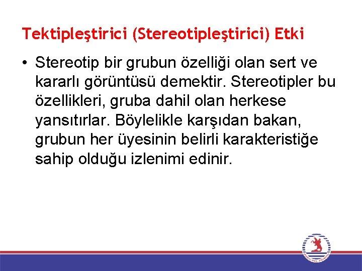 Tektipleştirici (Stereotipleştirici) Etki • Stereotip bir grubun özelliği olan sert ve kararlı görüntüsü demektir.