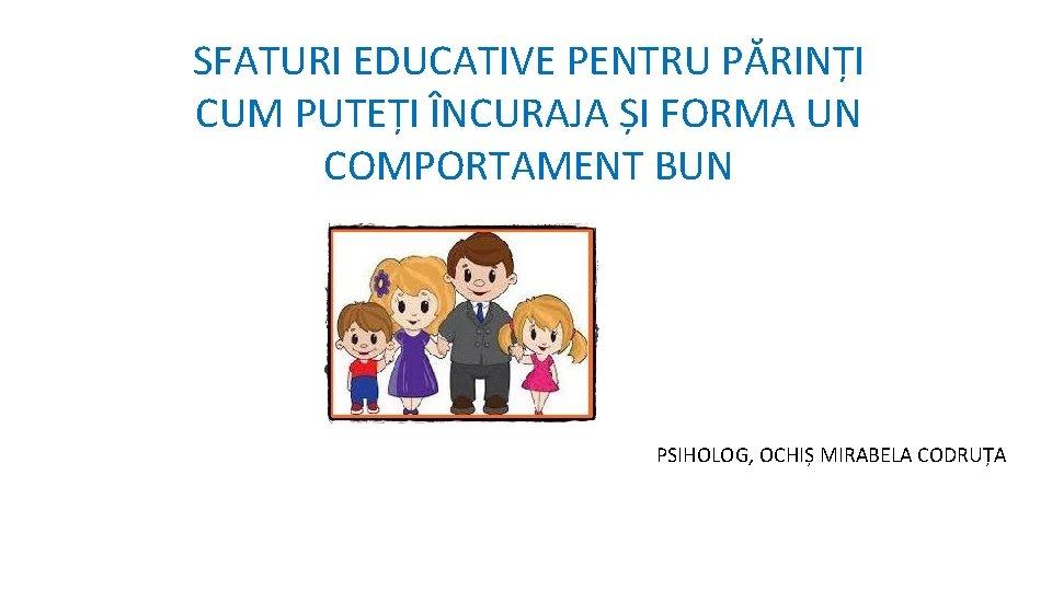 SFATURI EDUCATIVE PENTRU PĂRINȚI CUM PUTEȚI ÎNCURAJA ȘI FORMA UN COMPORTAMENT BUN PSIHOLOG, OCHIȘ