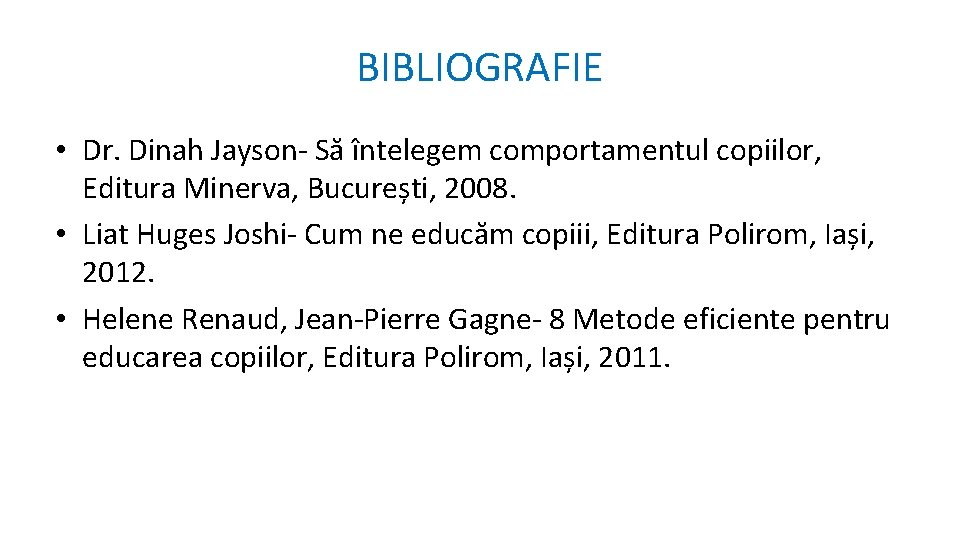BIBLIOGRAFIE • Dr. Dinah Jayson- Să întelegem comportamentul copiilor, Editura Minerva, București, 2008. •