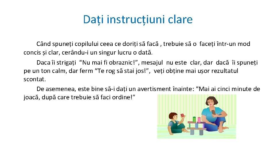 Dați instrucțiuni clare Când spuneți copilului ceea ce doriți să facă , trebuie să