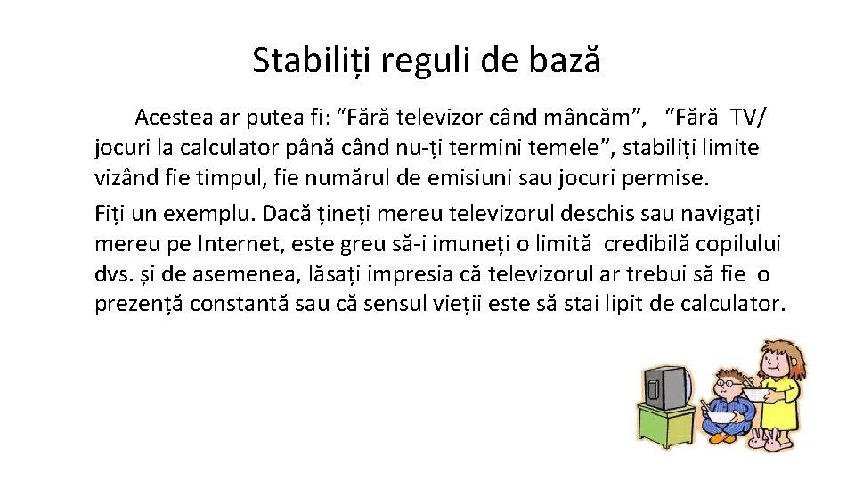 """Stabiliți reguli de bază Acestea ar putea fi: """"Fără televizor când mâncăm"""", """"Fără TV/"""