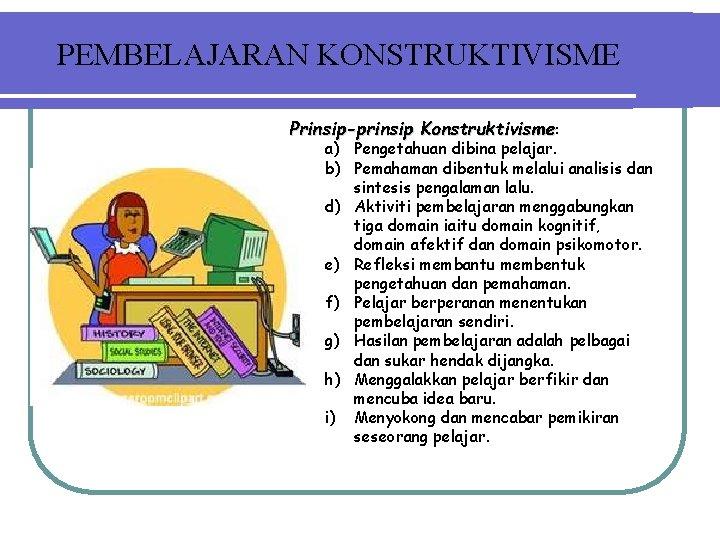 PEMBELAJARAN KONSTRUKTIVISME Prinsip-prinsip Konstruktivisme: a) Pengetahuan dibina pelajar. b) Pemahaman dibentuk melalui analisis dan