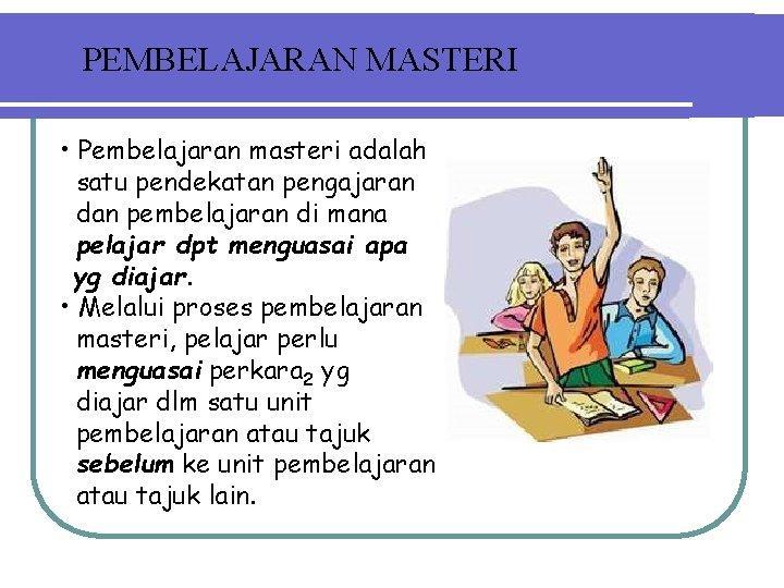 PEMBELAJARAN MASTERI • Pembelajaran masteri adalah satu pendekatan pengajaran dan pembelajaran di mana pelajar