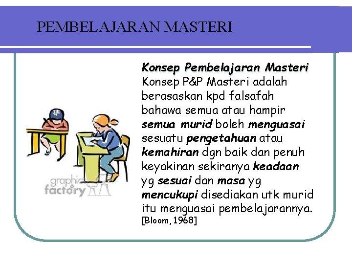 PEMBELAJARAN MASTERI Konsep Pembelajaran Masteri Konsep P&P Masteri adalah berasaskan kpd falsafah bahawa semua