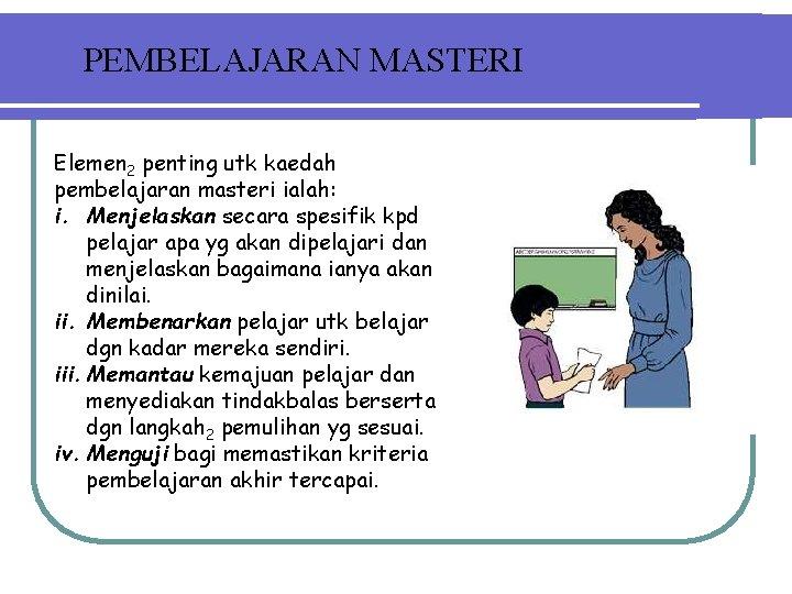 PEMBELAJARAN MASTERI Elemen 2 penting utk kaedah pembelajaran masteri ialah: i. Menjelaskan secara spesifik