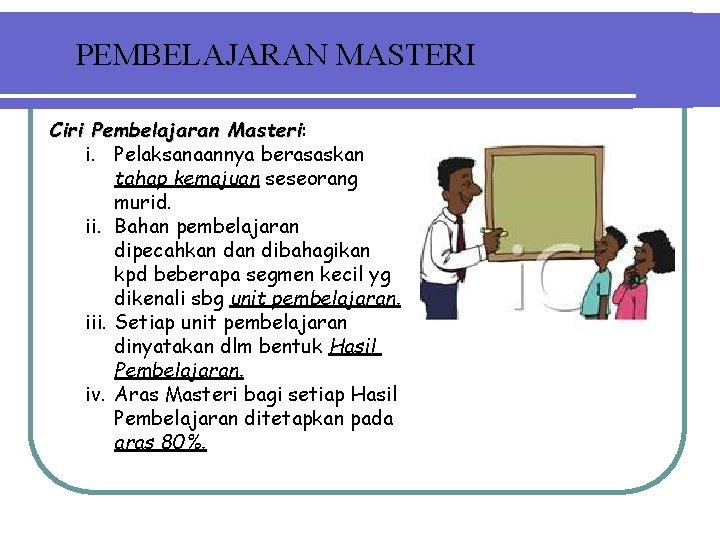 PEMBELAJARAN MASTERI Ciri Pembelajaran Masteri: Masteri i. Pelaksanaannya berasaskan tahap kemajuan seseorang murid. ii.