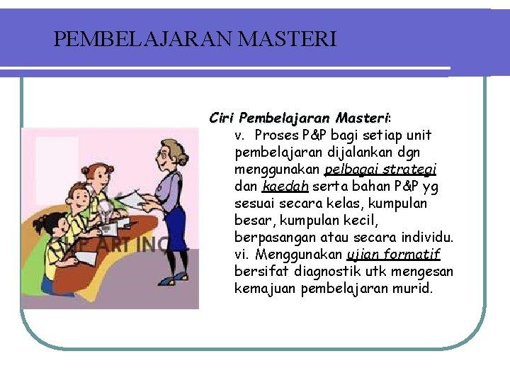 PEMBELAJARAN MASTERI Ciri Pembelajaran Masteri: Masteri v. Proses P&P bagi setiap unit pembelajaran dijalankan