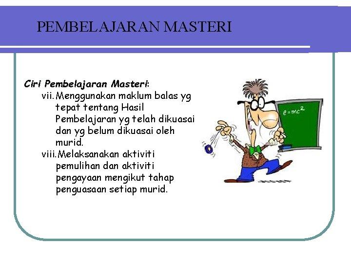 PEMBELAJARAN MASTERI Ciri Pembelajaran Masteri: Masteri vii. Menggunakan maklum balas yg tepat tentang Hasil